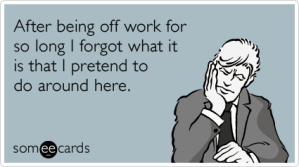 vacation-return-forgot-job-pretend-work-workplace-ecards-someecards